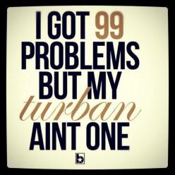 I got 99 problems but my turban ain't one